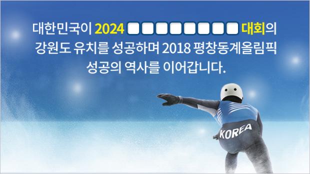 대한민국이 2024 □□□□□□□□대회의 강원도 유치를 성공하며 2018 평창 동계올림픽 성공의 역사를 이어갑니다.