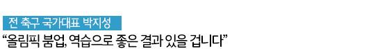 """전 축구 국가대표  박지성 """"올림픽 붐업, 역습으로 좋은 결과 있을 겁니다"""""""