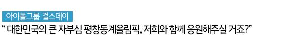 """아이돌그룹 걸스데이 """"대한민국의 큰 자부심 평창동계올림픽, 저희와 함께 응원해주실 거죠?"""""""