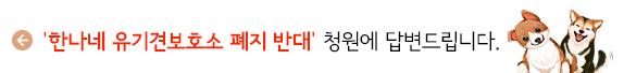'한나네 유기견보호소 폐지 반대' 청원에 답변드립니다.