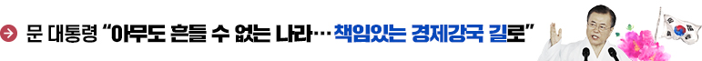 """문 대통령 """"아무도 흔들 수 없는 나라…책임있는 경제강국 길로"""""""