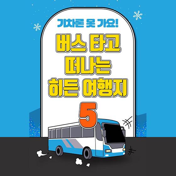 버스로만 갈 수 있는 우리나라의 히든 여행지 5