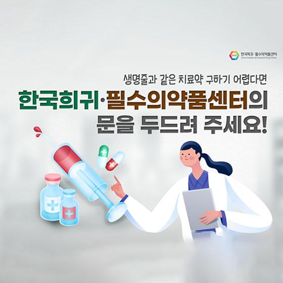 한국희귀·필수의약품센터이 문을 두드려 주세요!