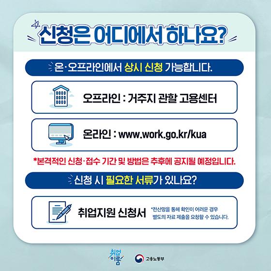 신청은 어디에서 하나요? 온·오프라인에서 상시 신청 가능합니다. 오프라인:거주지 관활 고용센터, 온라인:www.work.go.kr/kua 본격적인 신청·접수 기간 및 방법은 추후에 공지될 예정입니다. 신청시 필요한 서류가 있나요? 취업지원 신청성 *전산망을 통해 확인 어려운 경우 별도의 자료 제출을 요청할 수 있습니다.
