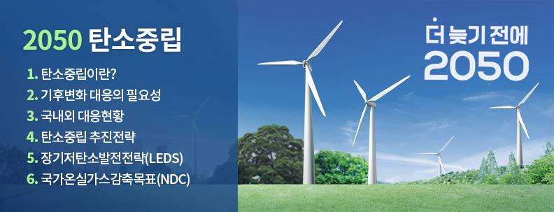 2050 탄소중립, 1.탄소중립이란? 2.기후변화 대응의 필요성 3.국내외 대응현황 4. 탄소중립 추진전략 5. 장기저탄소발전전략(LEDS) 6. 국가온실가스감축목표(NDC) 정책위키 바로가기