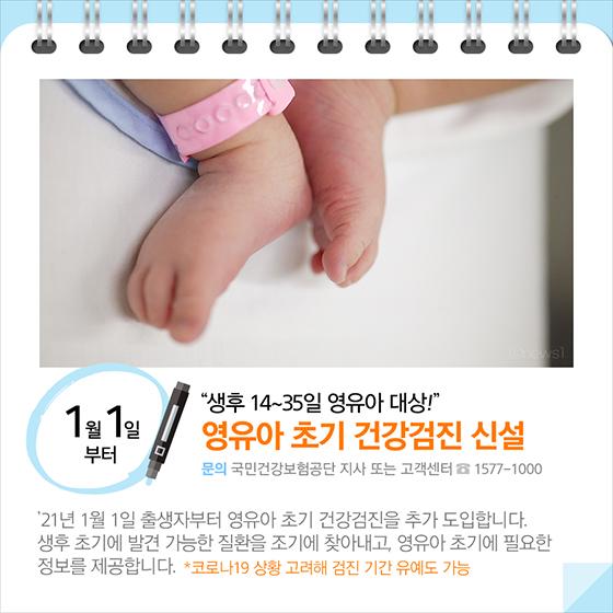 생후 14~35일 영유아 대상!…영유아 초기 건강검진 신설(1월 1일부터) 21년 1월 1일 출생자부터 영유아 초기 건강검진을 추가 도입합니다. 생후 초기에 발견 가능한 질환을 조기에 찾아내고, 영유아 초기에 필요한 정보를 제공합니다. *코로나19 상황 고려해 검진 기간 유예도 가능