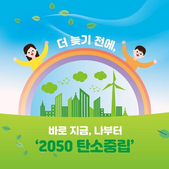 더 늦기 전에, 바로 지금, 나부터 '2050 탄소중립'