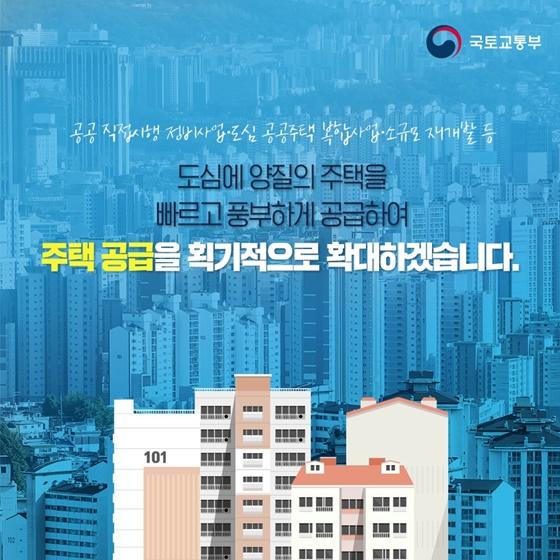 도심에 양질의 주택을 빠르고 풍부하게 공급하여 주택 공급을 획기적으로 확대하겠습니다.