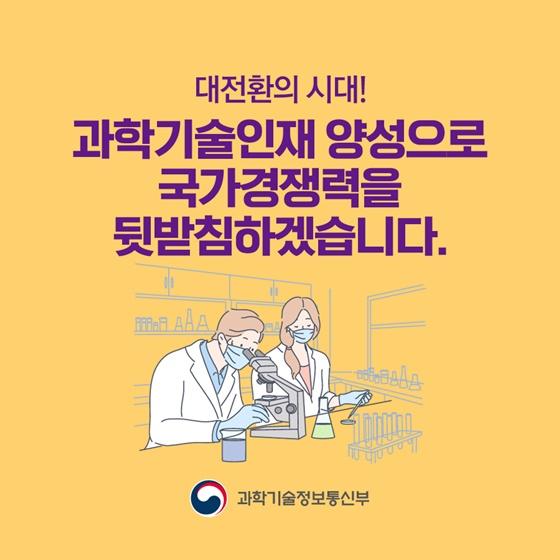 대전환의 시대! 과학기술인재 양성으로 국가경쟁력을 뒷받침하겠습니다.