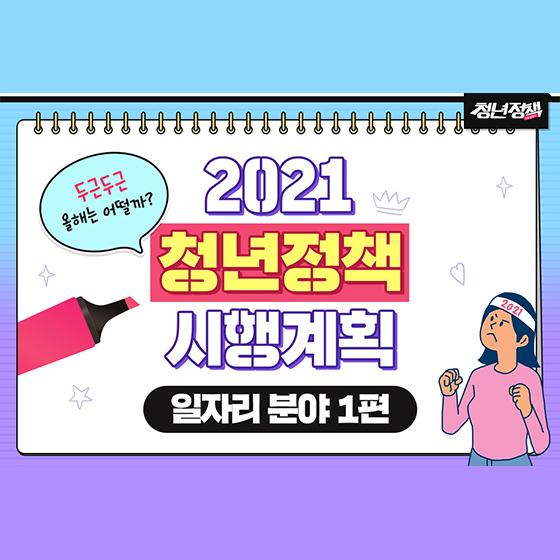 2021 청년정책 시행계획 - 일자리 분야 ①