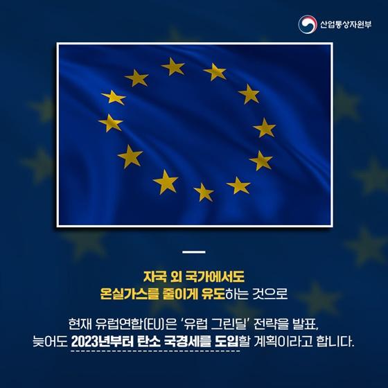 현재 유럽연합(EU)은 '유럽 그린딜' 전략을 발표, 늦어도 2023년부터 탄소 국경세를 도입할 계획이라고 합니다.