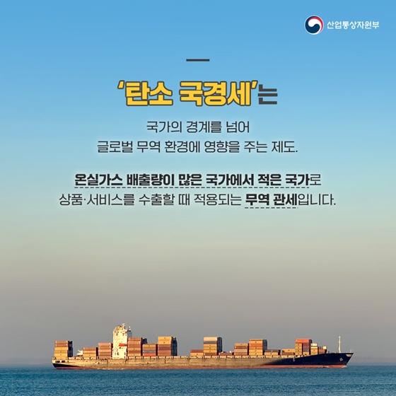 '탄소 국경세'는 국가의 경계를 넘어 글로벌 무역 환경에 영향을 주는 제도.