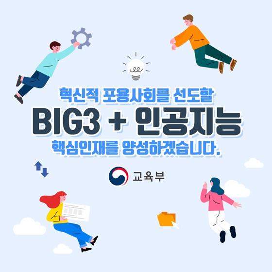 혁신적 포용사회를 선도할 BIG3 + 인공지능 핵심인재를 양성하겠습니다.