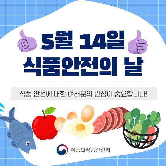 5월 14일 식품안전의 날!식품 안전에 대한 여러분의 관심이 중요합니다!