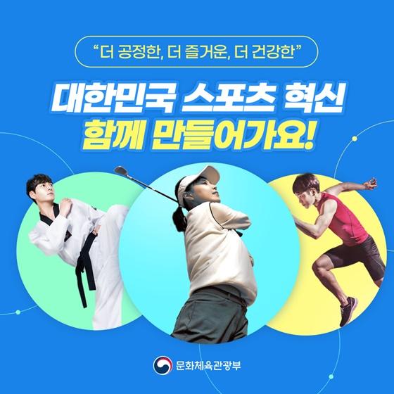 """""""더 공정한, 더 즐거운, 더 건강한"""" 대한민국 스포츠 혁신 함께 만들어가요!"""