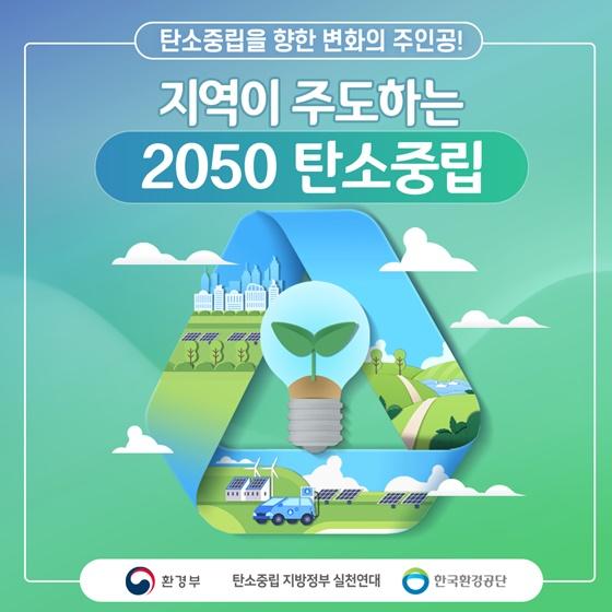 탄소중립을 향한 변화의 주인공! 지역이 주도하는 2050 탄소중립!