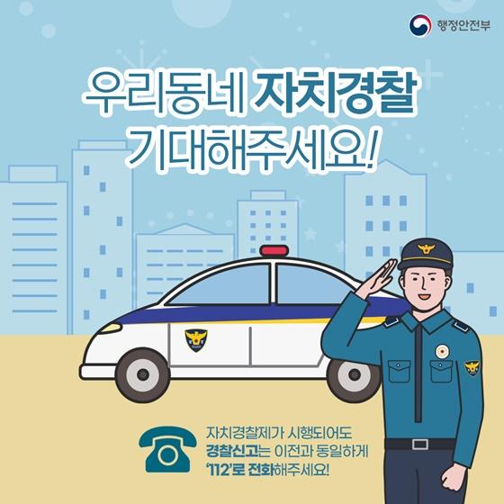 우리동네 자치경찰 기대해주세요! 자치경찰제가 시행되어도 경찰신고는 이전과 동일하게 ☎112로 전화해주세요!