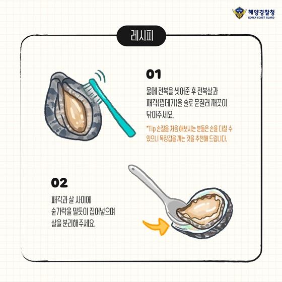 1. 물에 전복을 씻어준 후 전복살과 패각(껍데기기)을 솔로 문질러 깨끗이 닦아주세요. 2. 패각과 살 사이에 숟가락을 밀듯이 집어넣으며 살을 분리해주세요.