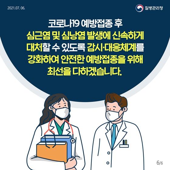 코로나19 예방접종 후 심근염 및 심낭염 발생에 신속하게 대처할 수 있도록 감시 대응체계를 강화하여 안전한 예방접종을 위해 최선을 다하겠습니다.