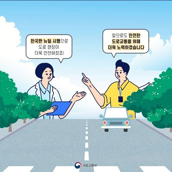 한국판 뉴딜 시행으로 도로 현장이 안전해졌죠! 앞으로도 안전한 도로교통을 위해 더욱 노력하겠습니다.