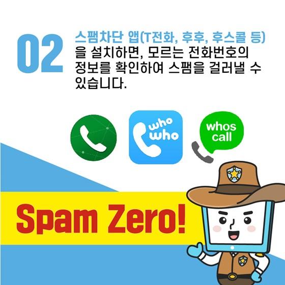 스팸차단 앱(T전화, 후후, 후스콜 등)을 설치하면, 모르는 전화번호의 정보를 확인하여 스팸을 걸러낼 수 있습니다