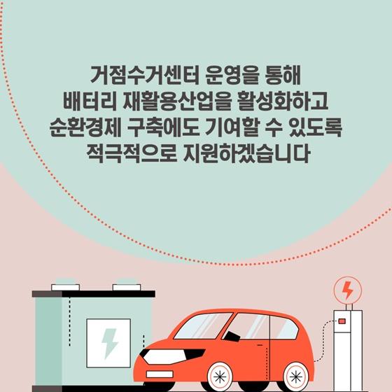 거점수거센터 운영을 통해 배터리 재활용산업을 활성화하고 순환경제 구축에도 기여할 수 있도록 적극적으로 지원