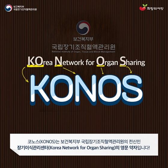 코노스(KONOS)는 보건복지부 국립장기조직혈액관리원의 전신인 장기이식관리센터(Korea Network for Organ Sharing)의 영문 약자입니다
