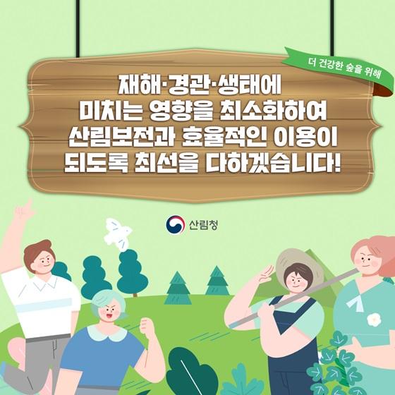 재해·경관·생태에 미치는 영향을 최소화하여 산림보전과 효율적인 이용이 되도록 최선을 다하겠습니다!