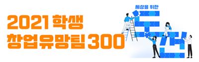 [교육부/과학기술정보통신부] 2021 학생 창업유망팀 300 경진대회