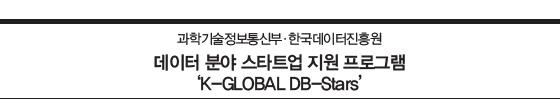 과학기술정보통신부·한국데이터진흥원  데이터 분야 스타트업 지원 프로그램 'K-GLOBAL DB-Stars'