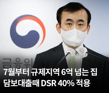 3. 7월부터 규제지역 6억 넘는 집 담보대출때 DSR 40% 적용