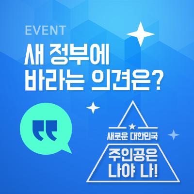 Event 새정부에 바라는 의견은? 새로운 대한민국 주인공은 나야 나!