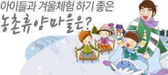 아이들과 겨울체험 하기 좋은 농촌휴양마을은?